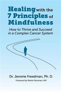 Healing with the Seven Principles of Mindfulness: How to Thrive and Succeed in a Complex Cancer System