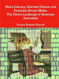 News Literacy, Informed Citizens and Consumer-Driven Media: The Future Landscape of American Journalism