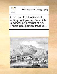 An Account of the Life and Writings of Spinosa. to Which Is Added, an Abstract of His Theological Political Treatise. ...