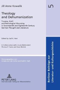 Theology and Dehumanization: Trauma, Grief, and Pathological Mourning in Seventeenth and Eighteenth-Century German Thought and Literature- Edited b