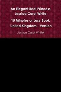 An Elegant Real Princess Jessica Carol White - A 15 Minutes or Less Book - United Kingdom - Version