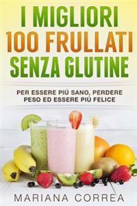 I Migliori 100 Frullati Senza Glutine: Per Essere Piu Sano, Perdere Peso Ed Essere Piu Felice
