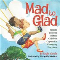 Mad to Glad: Simple Lessons to Help Children Cope with Changing Emotions