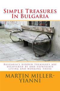 Simple Treasures in Bulgaria: Bulgaria's Hidden Treasures Are Dicovered by and Expatriate Living and Working There