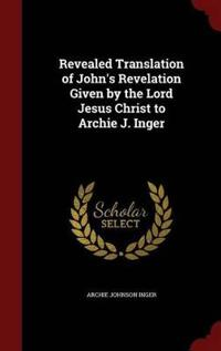 Revealed Translation of John's Revelation Given by the Lord Jesus Christ to Archie J. Inger