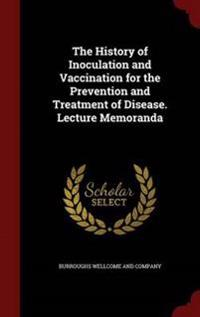 The History of Inoculation and Vaccination for the Prevention and Treatment of Disease. Lecture Memoranda