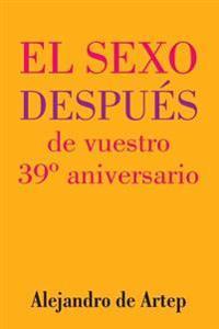 Sex After Your 39th Anniversary (Spanish Edition) - El Sexo Después de Vuestro 39° Aniversario