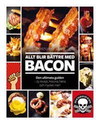 Allt blir bättre med bacon : den ultimata guiden - 75 recept, historia, fakta
