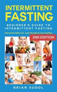 Intermittent Fasting: Beginner's Guide Intermittent Fasting - Overcome Belly Fat, Lose Pounds & Live Healthy