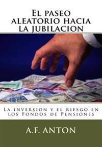 El Paseo Aleatorio Hacia La Jubilacion: La Inversion y El Riesgo En Los Fondos de Pensiones