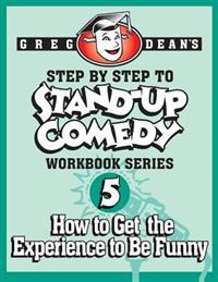 Step by Step to Stand-Up Comedy - Workbook Series: Workbook 5: How to Get the Experience to Be Funny