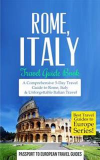 Rome: Rome, Italy: Travel Guide Book-A Comprehensive 5-Day Travel Guide to Rome, Italy & Unforgettable Italian Travel