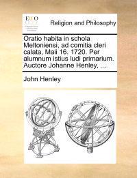 Oratio Habita in Schola Meltoniensi, Ad Comitia Cleri Calata, Maii 16. 1720. Per Alumnum Istius Ludi Primarium. Auctore Johanne Henley, ...