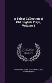 A Select Collection of Old English Plays, Volume 4