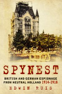 Spynest: British and German Espionage from Neutral Holland 1914 -1918