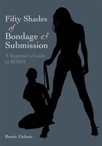 Fifty Shades of Bondage & Submission: A Beginner's Guide to BDSM