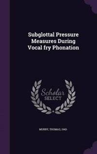Subglottal Pressure Measures During Vocal Fry Phonation