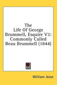 The Life Of George Brummell, Esquire V2: Commonly Called Beau Brummell (1844)