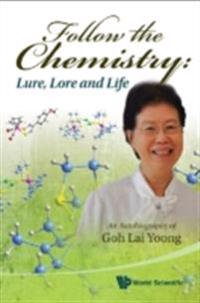 Follow The Chemistry: Lure, Lore And Life - An Autobiography Of Goh Lai Yoong