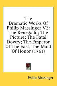The Dramatic Works Of Philip Massinger V2: The Renegado; The Picture; The Fatal Dowry; The Emperor Of The East; The Maid Of Honor (1761)