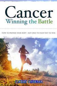 Cancer: Winning the Battle: How to Prepare Your Body - Not Only to Fight But to Win