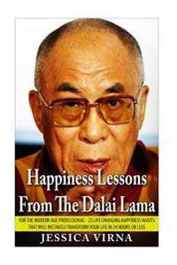 Happiness Lessons from the Dalai Lama: For the Modern Age Professional - 25 Life Changing Happiness Habits That Will Instantly Transform Your Life in