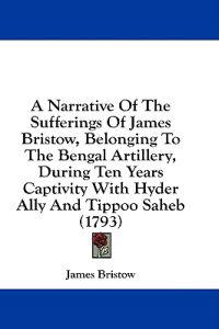 A Narrative Of The Sufferings Of James Bristow, Belonging To The Bengal Artillery, During Ten Years Captivity With Hyder Ally And Tippoo Saheb (1793)