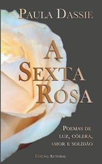 A Sexta Rosa: Poemas de Luz, Colera, Amor E Solidao