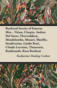 Boyhood Stories of Famous Men - Titian, Chopin, Andrea Del Sarto, Thorwaldsen, Mendelssohn, Mozart, Murillo, Stradivarius, Guido Reni, Claude Lorraine
