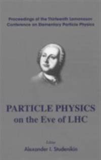PARTICLE PHYSICS ON THE EVE OF LHC - PROCEEDINGS OF THE 13TH LOMONOSOV CONFERENCE ON ELEMENTARY PARTICLE PHYSICS