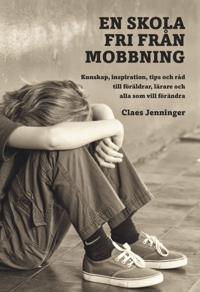 En skola fri från mobbning : kunskap, inspiration, tips och råd till föräld