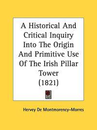 A Historical And Critical Inquiry Into The Origin And Primitive Use Of The Irish Pillar Tower (1821)