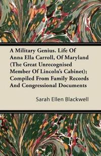 A Military Genius. Life Of Anna Ella Carroll, Of Maryland (The Great Unrecognised Member Of Lincoln's Cabinet); Compiled From Family Records And Congressional Documents
