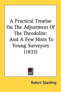 A Practical Treatise On The Adjustment Of The Theodolite: And A Few Hints To Young Surveyors (1832)