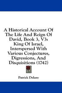 A Historical Account Of The Life And Reign Of David, Book 3, V3: King Of Israel, Interspersed With Various Conjectures, Digressions, And Disquisitions