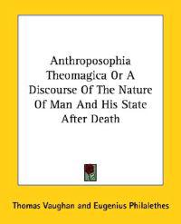 Anthroposophia Theomagica or a Discourse of the Nature of Man and His State After Death