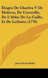 Eloges De Charles V De Moliere, De Corneille, De L'abbe De La Caille, Et De Leibnitz