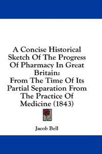 A Concise Historical Sketch Of The Progress Of Pharmacy In Great Britain: From The Time Of Its Partial Separation From The Practice Of Medicine (1843)