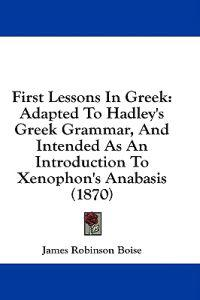 First Lessons In Greek: Adapted To Hadley's Greek Grammar, And Intended As An Introduction To Xenophon's Anabasis (1870)