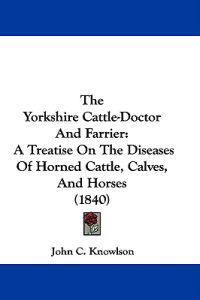 The Yorkshire Cattle-Doctor And Farrier: A Treatise On The Diseases Of Horned Cattle, Calves, And Horses (1840)