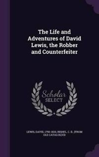 The Life and Adventures of David Lewis, the Robber and Counterfeiter
