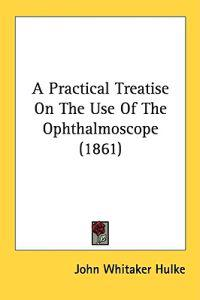 A Practical Treatise On The Use Of The Ophthalmoscope (1861)