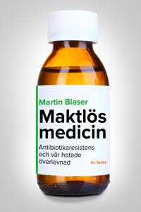 Maktlös medicin : antibiotikaresistens och vår hotade överlevnad