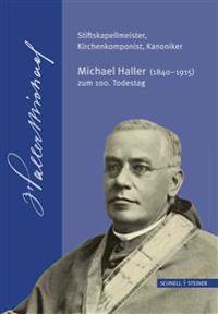 Stiftskapellmeister, Kirchenkomponist, Kanoniker - Michael Haller (1840-1915) Zum 100. Todestag