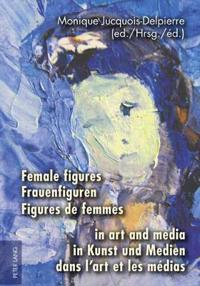 Female Figures in Art and Media/ Frauenfiguren in Kunst und Medien/ Figures de Femmes dans l'art et les medias