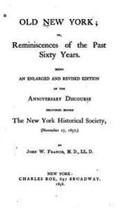 Old New York, Or, Reminiscences of the Past Sixty Years. Being an Enlarged and Revised Edition