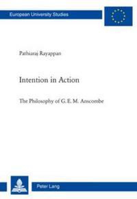 Intention in Action: The Philosophy of G. E. M. Anscombe