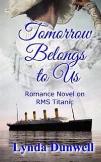 Tomorrow Belongs to Us: Romance Novel on RMS Titanic