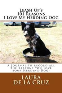 Leash Up's 101 Reasons I Love My Herding Dog: A Journal to Record All the Reasons You Love Your Herding Dog!