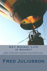 Get Going! Life Is Short!: How to Motivate Yourself and Achieve Your Goals. Seven Easy Steps for Long-Term Change.